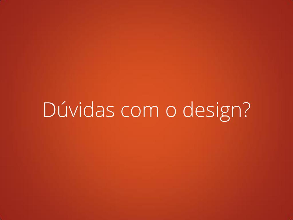 Dúvidas com o design?