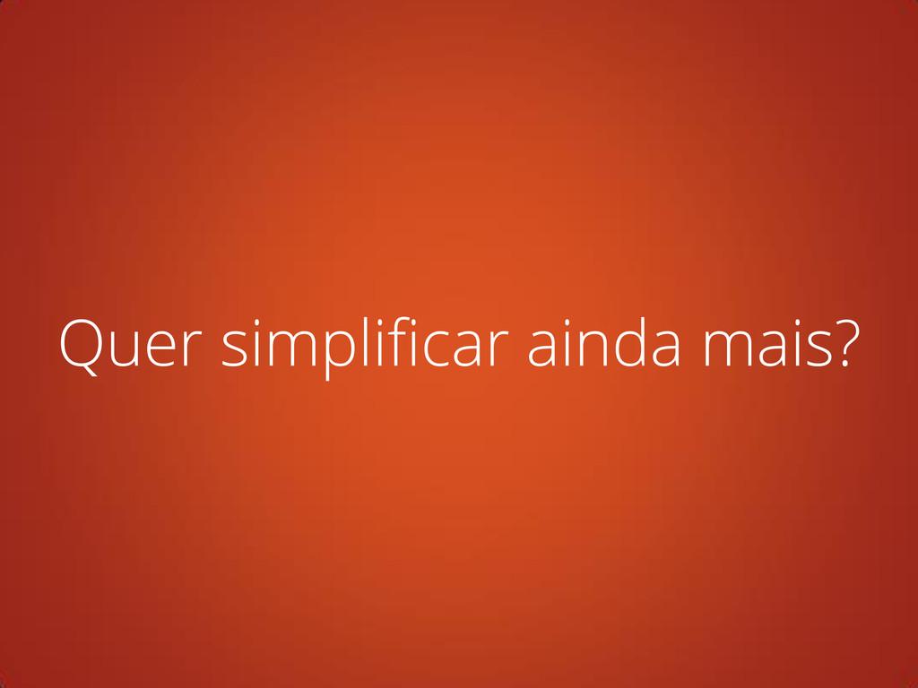 Quer simplificar ainda mais?