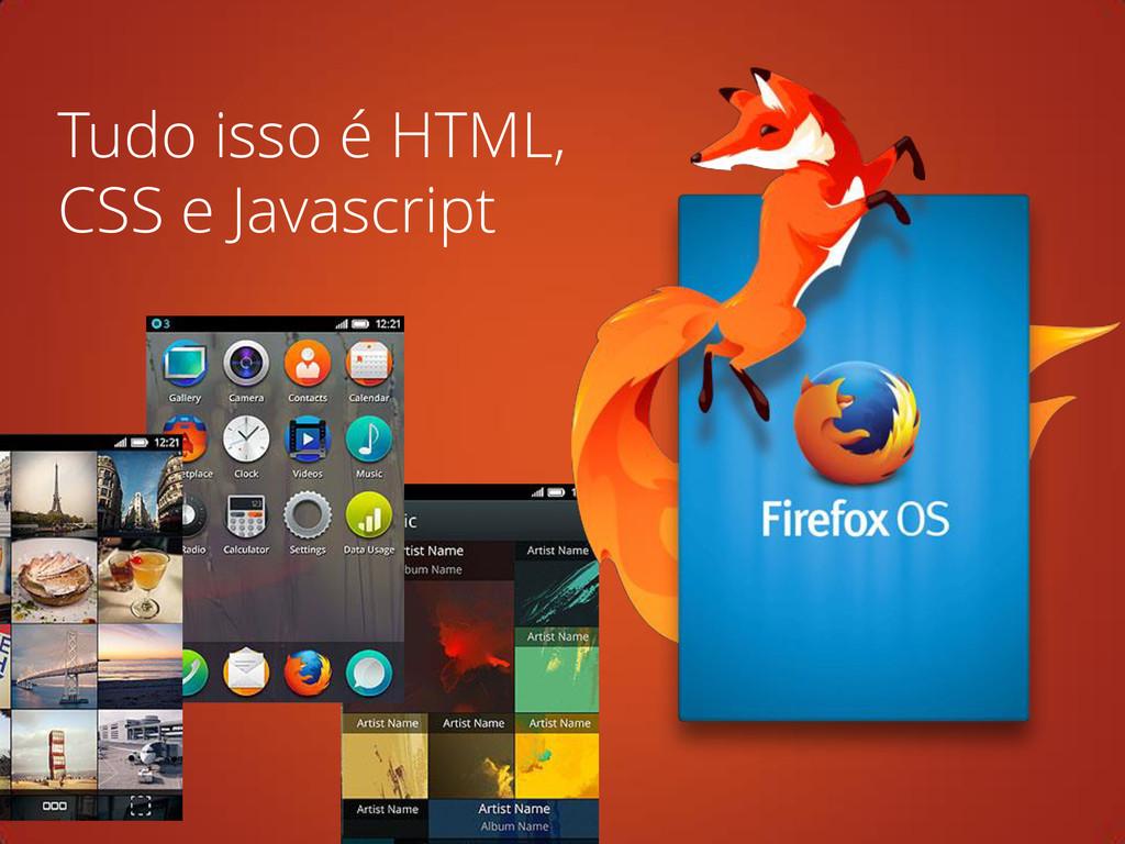 Tudo isso é HTML, CSS e Javascript