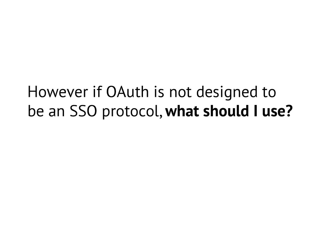 However if OAuth is not designed to be an SSO p...
