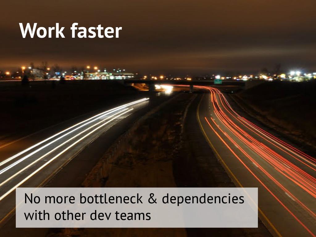 Work faster No more bottleneck & dependencies w...