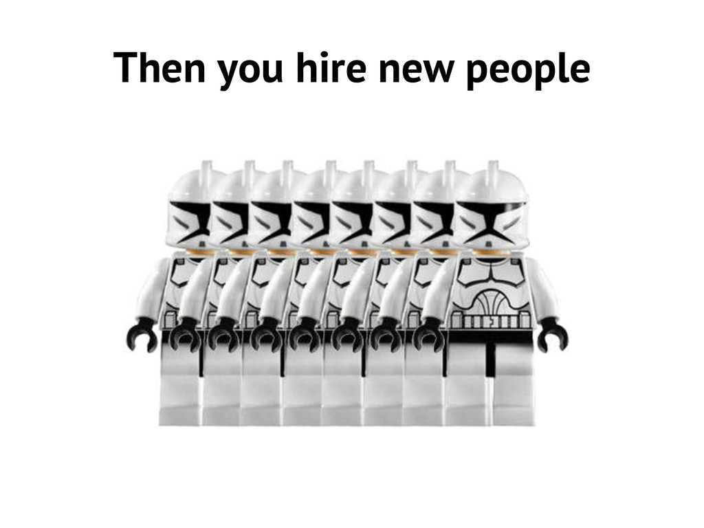 Then you hire new people