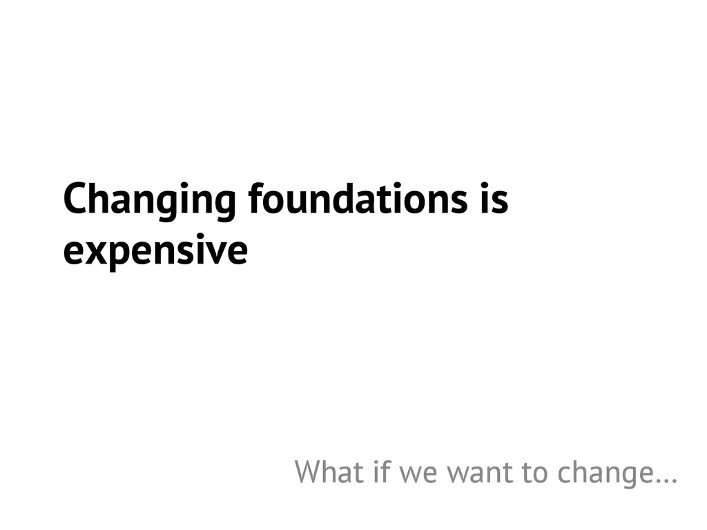 Changing foundations is expensive What if we wa...