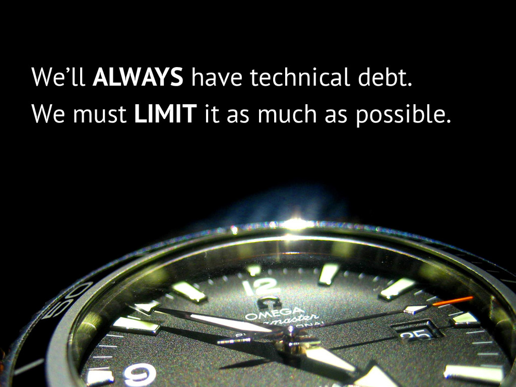 We'll ALWAYS have technical debt. We must LIMIT...