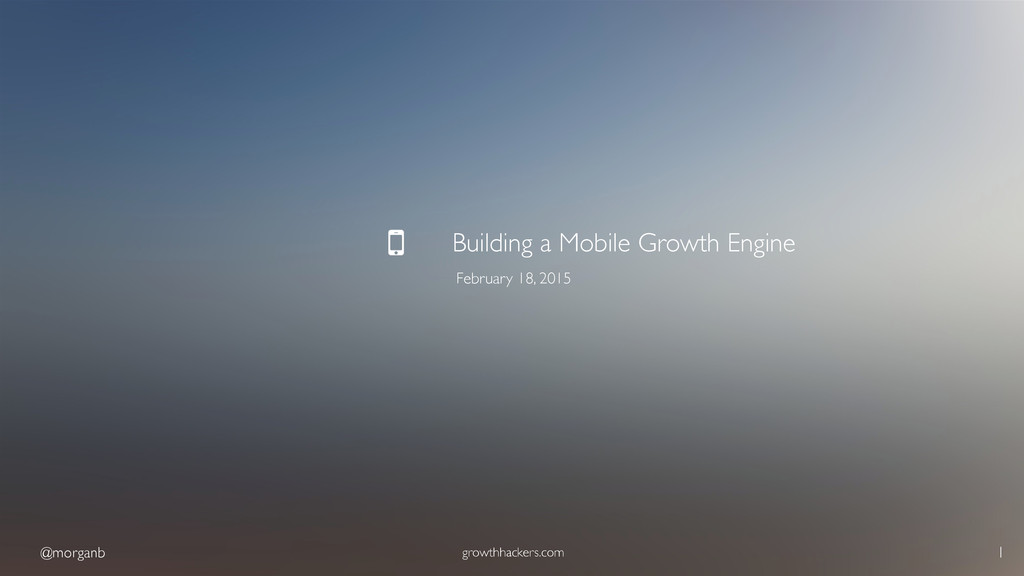 @morganb growthhackers.com 1 Building a Mobile ...