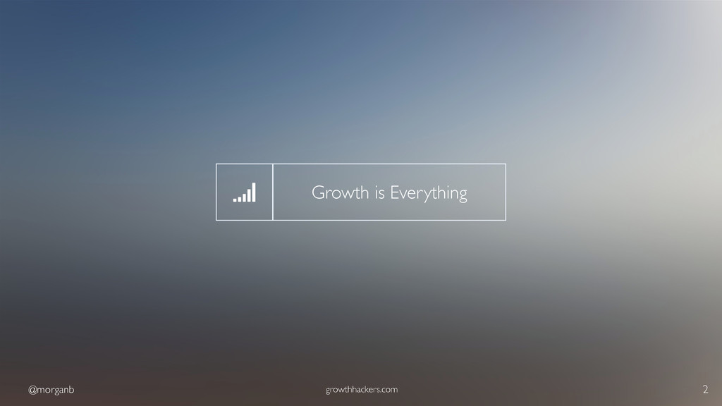 @morganb growthhackers.com 2 Growth is Everythi...