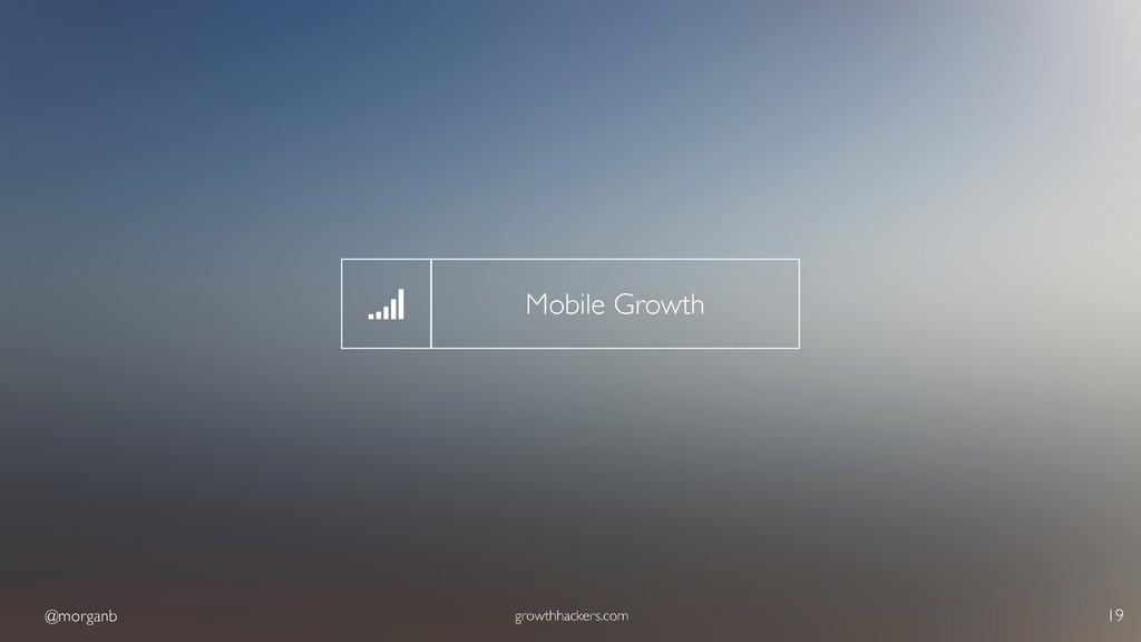 @morganb growthhackers.com 19 Mobile Growth
