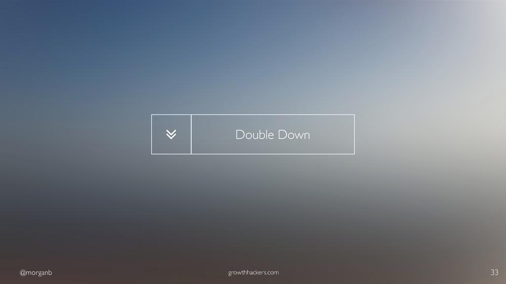 @morganb growthhackers.com 33 Double Down