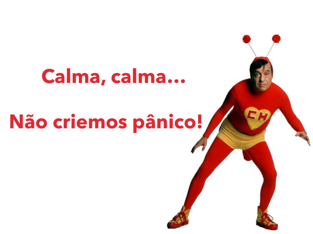 Calma, calma… Não criemos pânico!