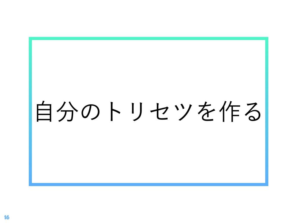 ࣗͷτϦηπΛ࡞Δ 16