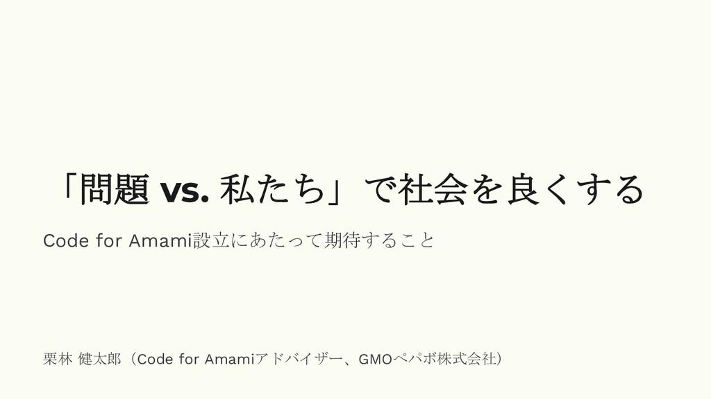 「問題 vs. 私たち」で社会を良くする Code for Amami設立にあたって期待するこ...