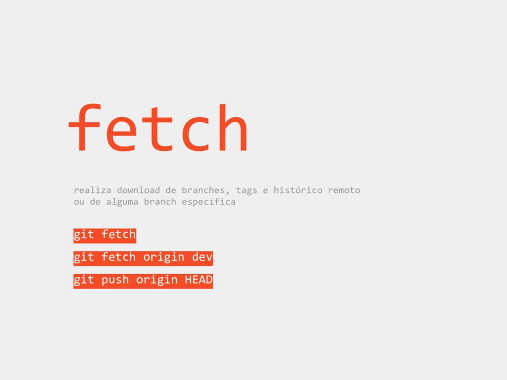 fetch realiza download de branches, tags e hist...