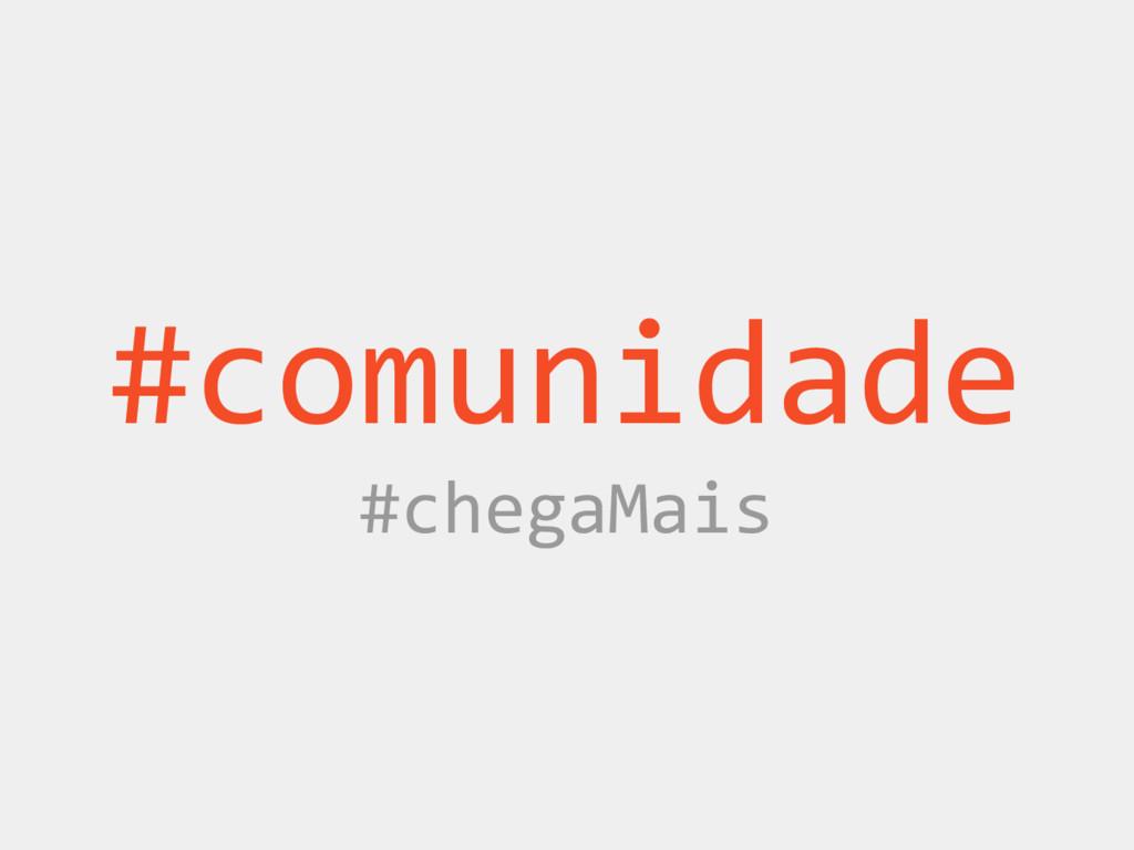 #comunidade #chegaMais