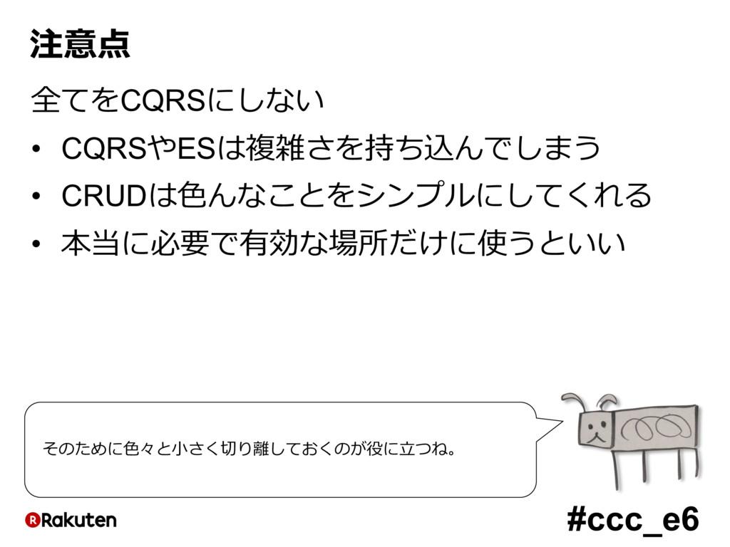 #ccc_e6 注意点 全てをCQRSにしない • CQRSやESは複雑さを持ち込んでしまう ...