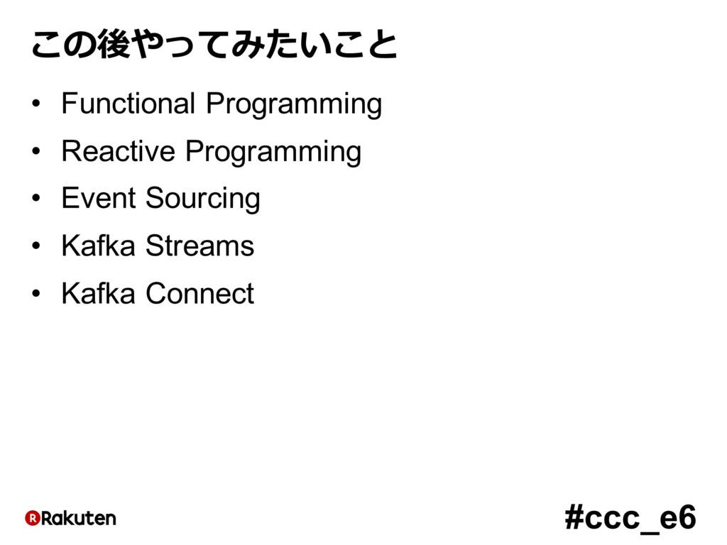 #ccc_e6 この後やってみたいこと • Functional Programming • ...