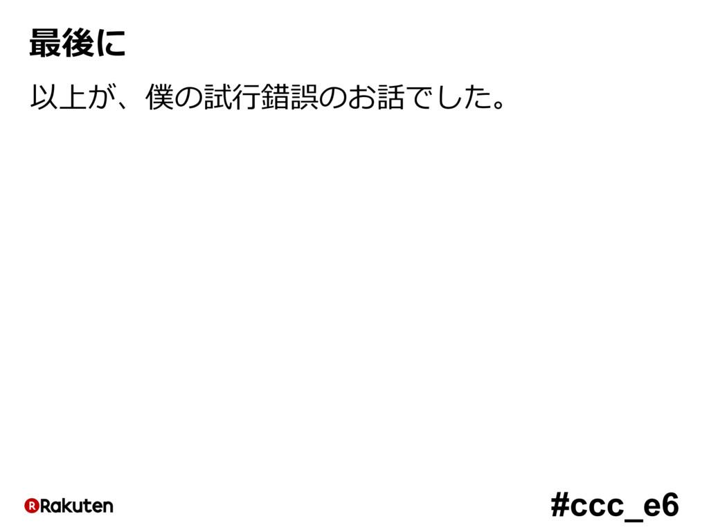 #ccc_e6 最後に 以上が、僕の試⾏錯誤のお話でした。