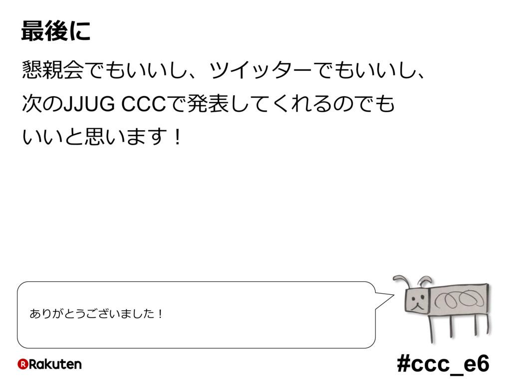 #ccc_e6 最後に 懇親会でもいいし、ツイッターでもいいし、 次のJJUG CCCで発表し...