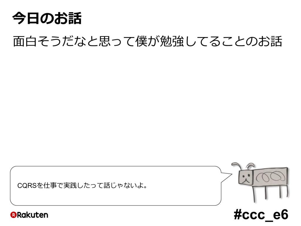 #ccc_e6 今⽇のお話 ⾯⽩そうだなと思って僕が勉強してることのお話 CQRSを仕事で実践...