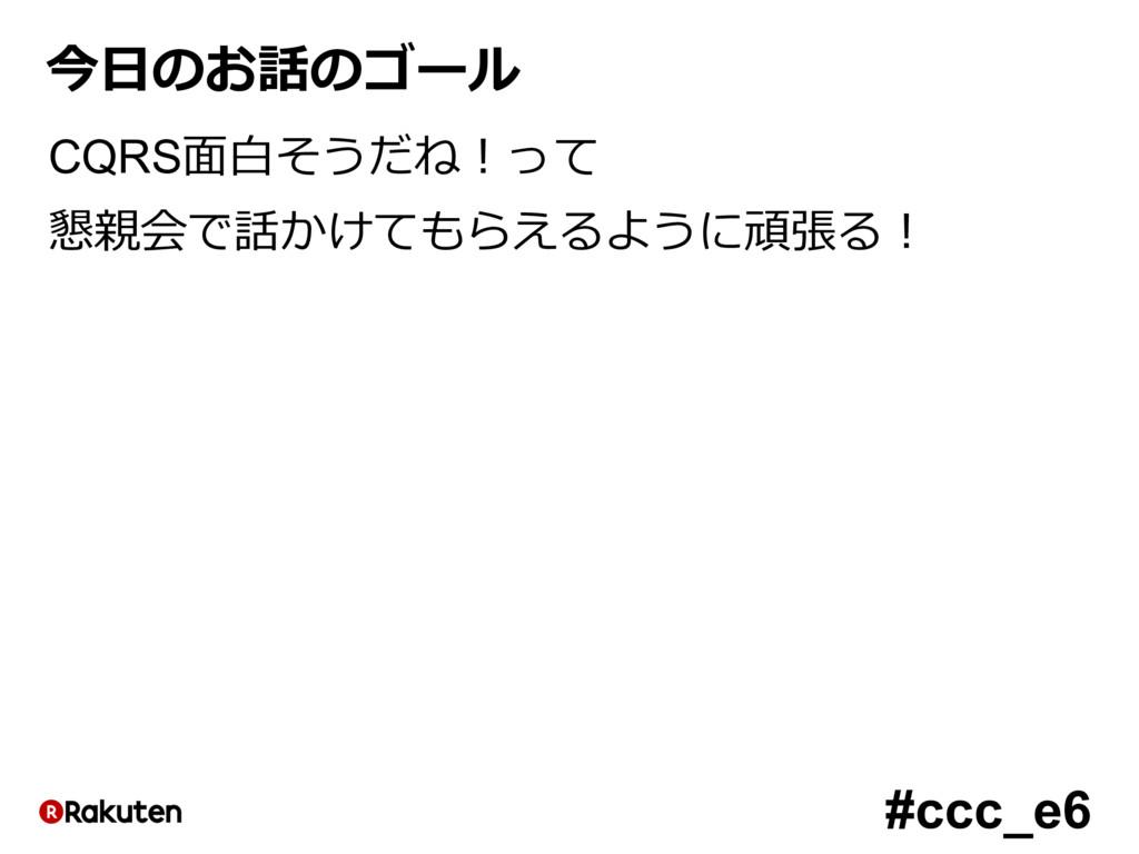 #ccc_e6 今⽇のお話のゴール CQRS⾯⽩そうだね!って 懇親会で話かけてもらえるように...
