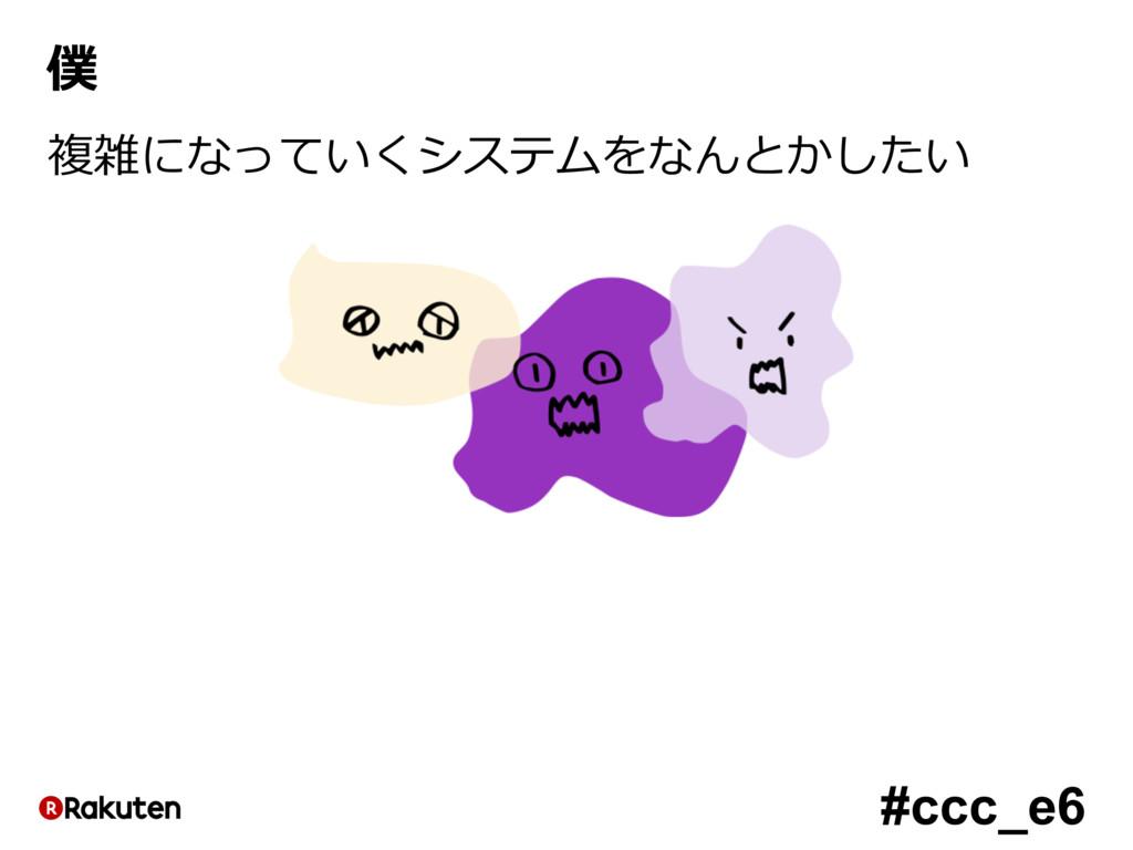 #ccc_e6 僕 複雑になっていくシステムをなんとかしたい