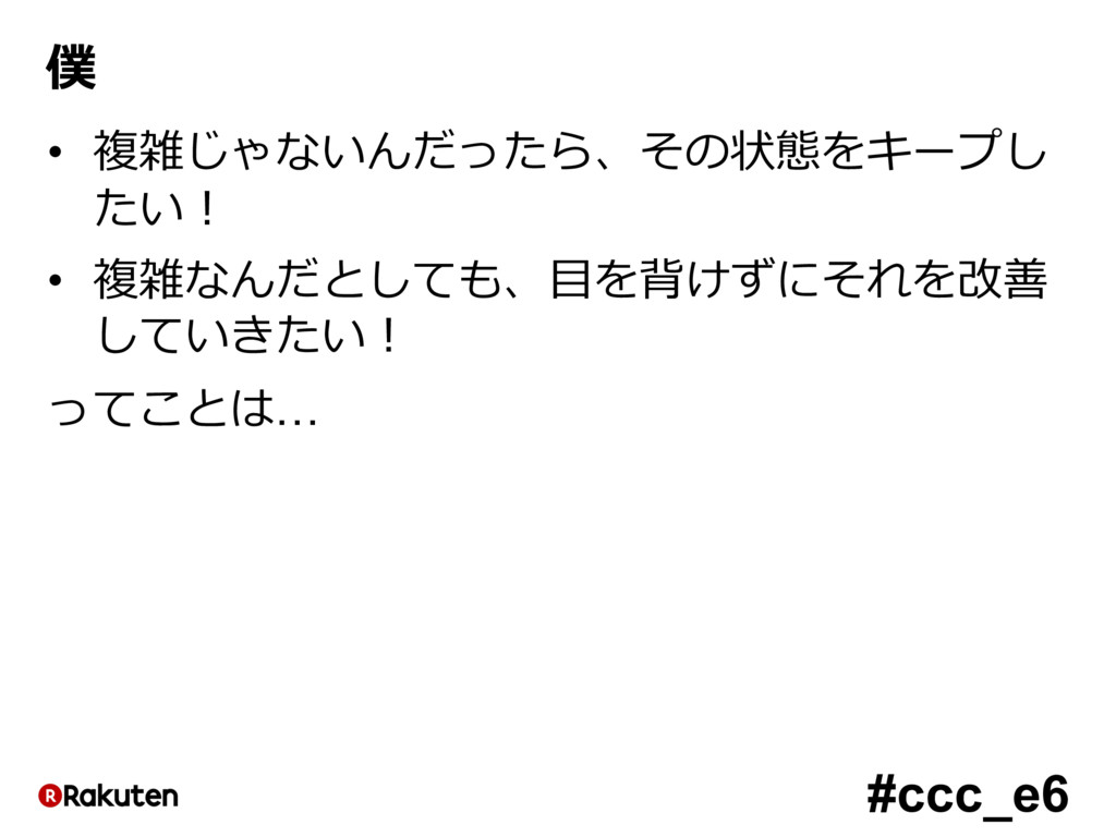#ccc_e6 僕 • 複雑じゃないんだったら、その状態をキープし たい! • 複雑なんだとし...