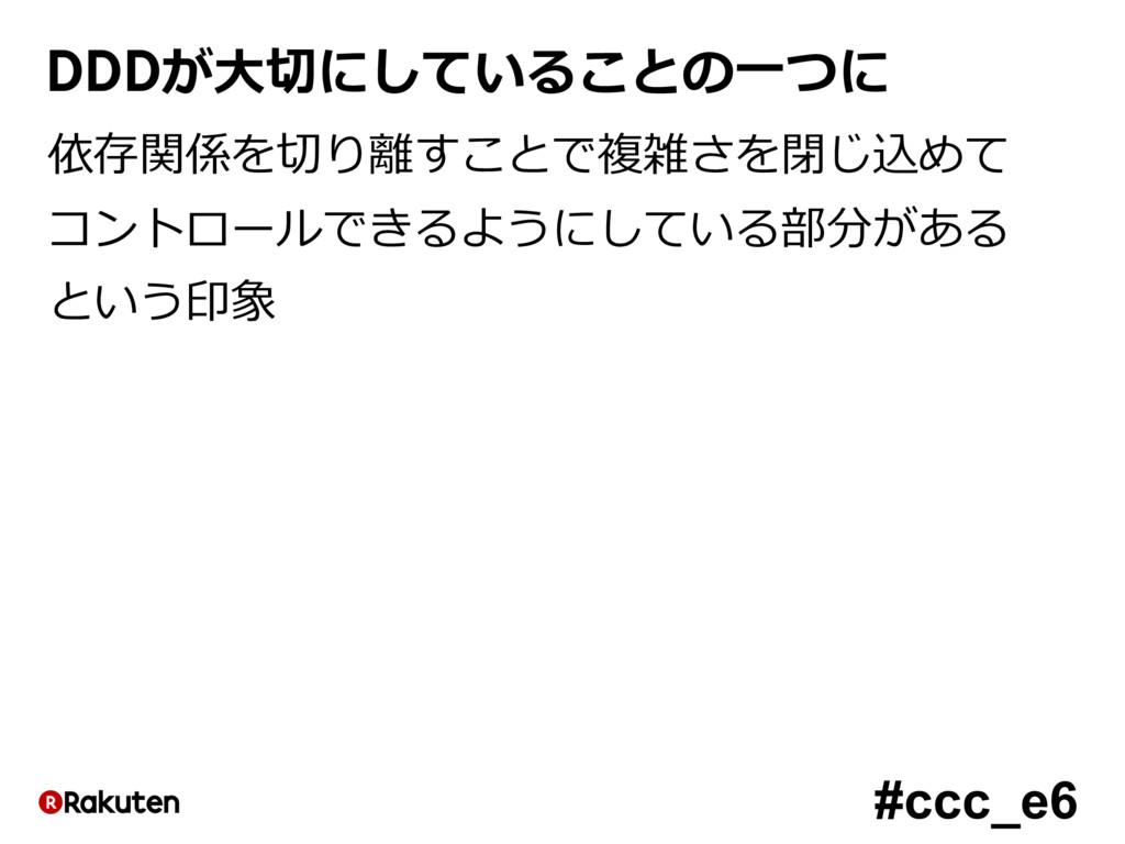 #ccc_e6 DDDが⼤切にしていることの⼀つに 依存関係を切り離すことで複雑さを閉じ込めて...