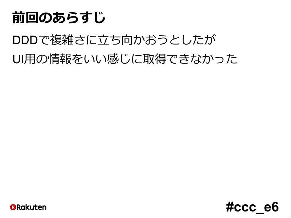 #ccc_e6 前回のあらすじ DDDで複雑さに⽴ち向かおうとしたが UI⽤の情報をいい感じに...
