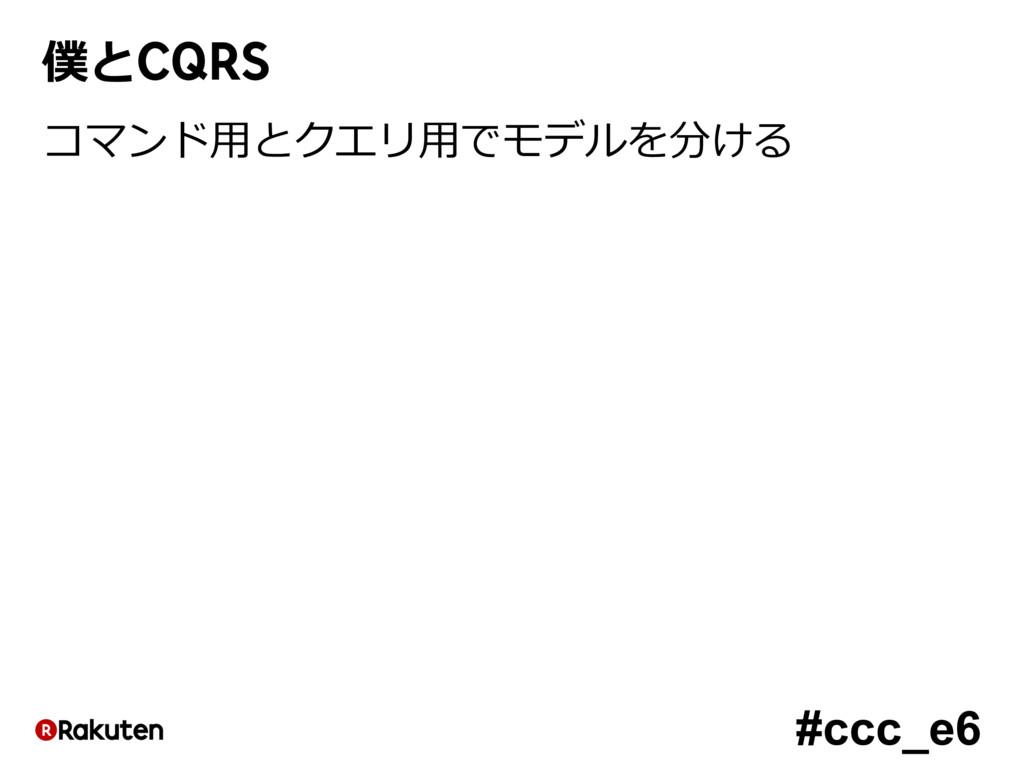 #ccc_e6 僕とCQRS コマンド⽤とクエリ⽤でモデルを分ける