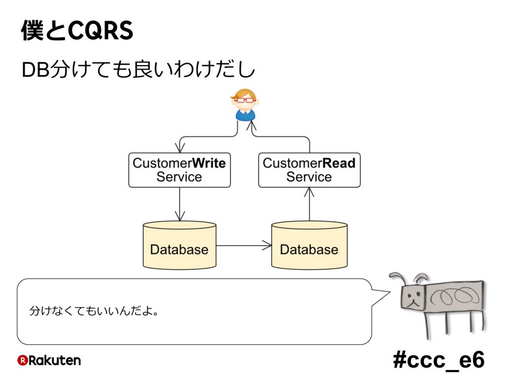 #ccc_e6 僕とCQRS DB分けても良いわけだし 分けなくてもいいんだよ。