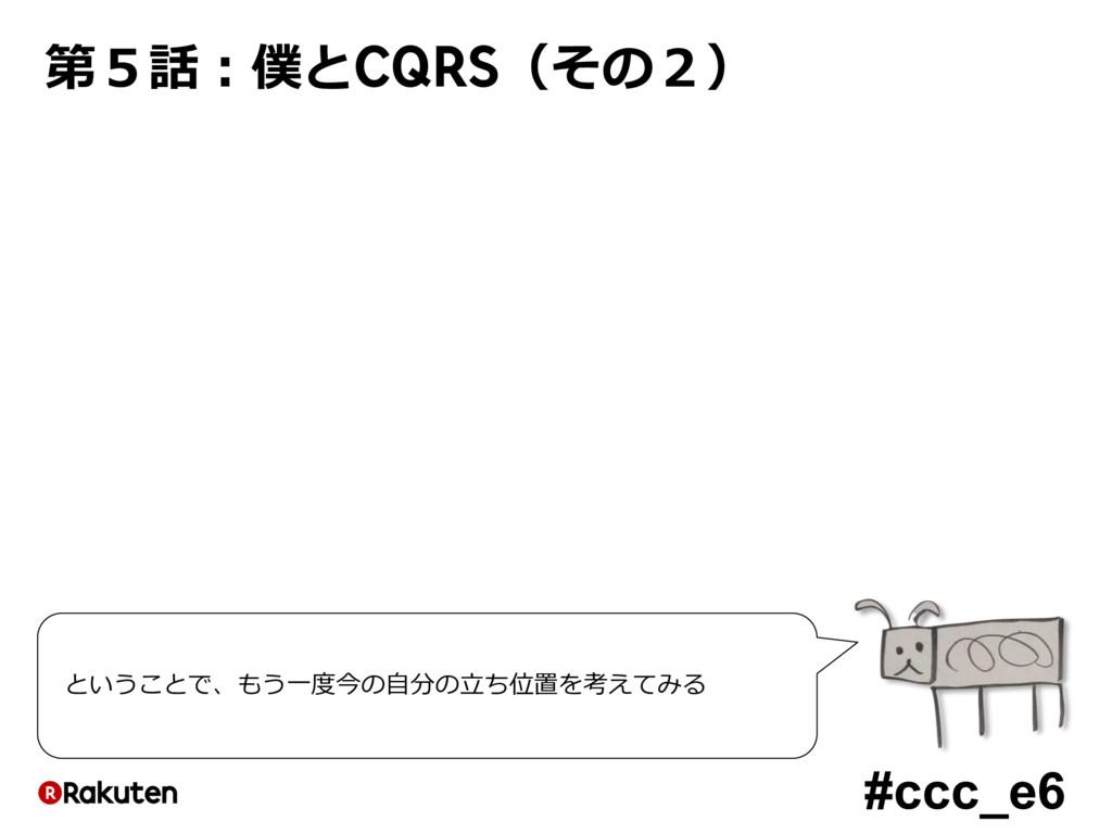 #ccc_e6 第5話:僕とCQRS(その2) ということで、もう⼀度今の⾃分の⽴ち位置を考え...