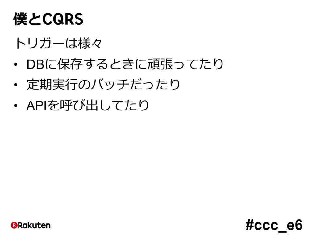 #ccc_e6 僕とCQRS トリガーは様々 • DBに保存するときに頑張ってたり • 定期実...