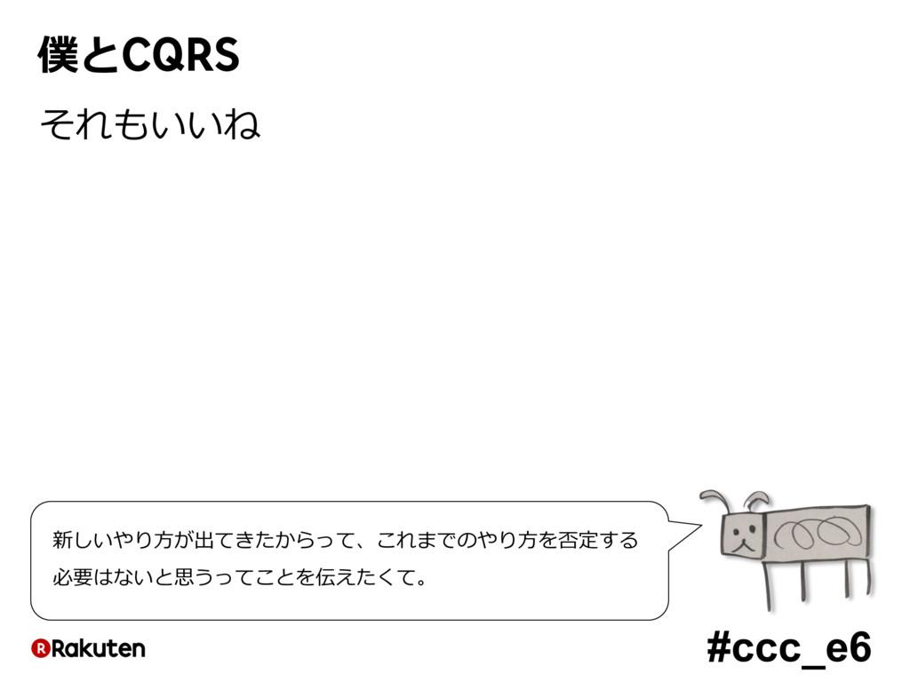 #ccc_e6 僕とCQRS それもいいね 新しいやり⽅が出てきたからって、これまでのやり⽅を...