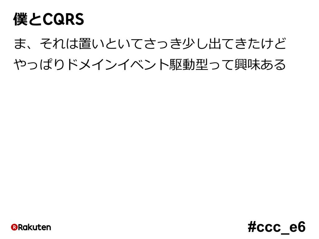 #ccc_e6 僕とCQRS ま、それは置いといてさっき少し出てきたけど やっぱりドメインイベ...