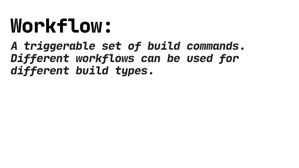 Workflow: A triggerable set of build commands. ...
