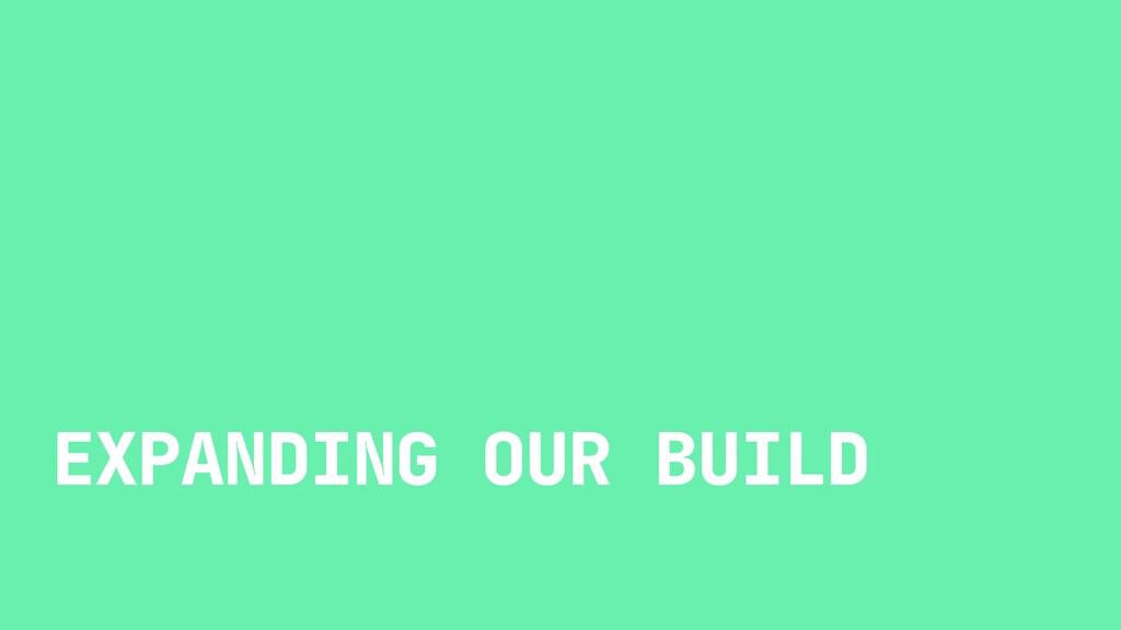 EXPANDING OUR BUILD