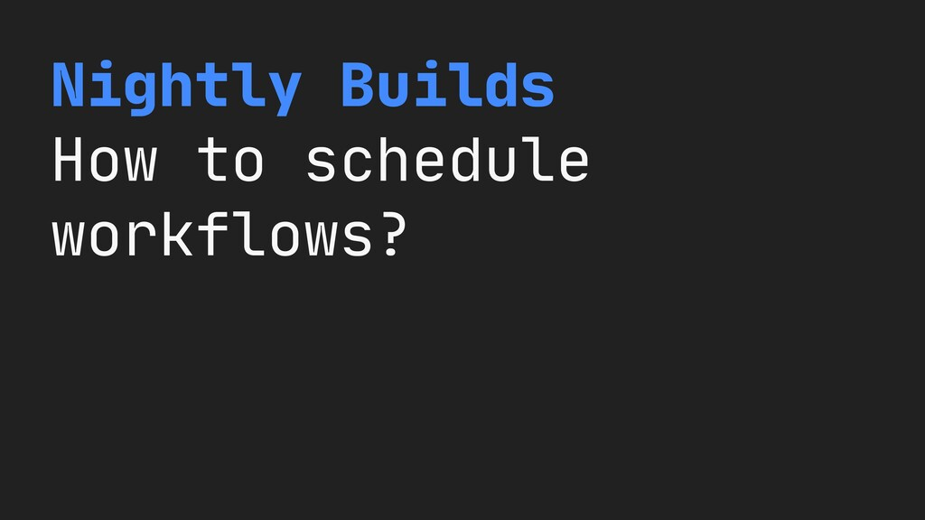 Nightly Builds  How to schedule workflows?