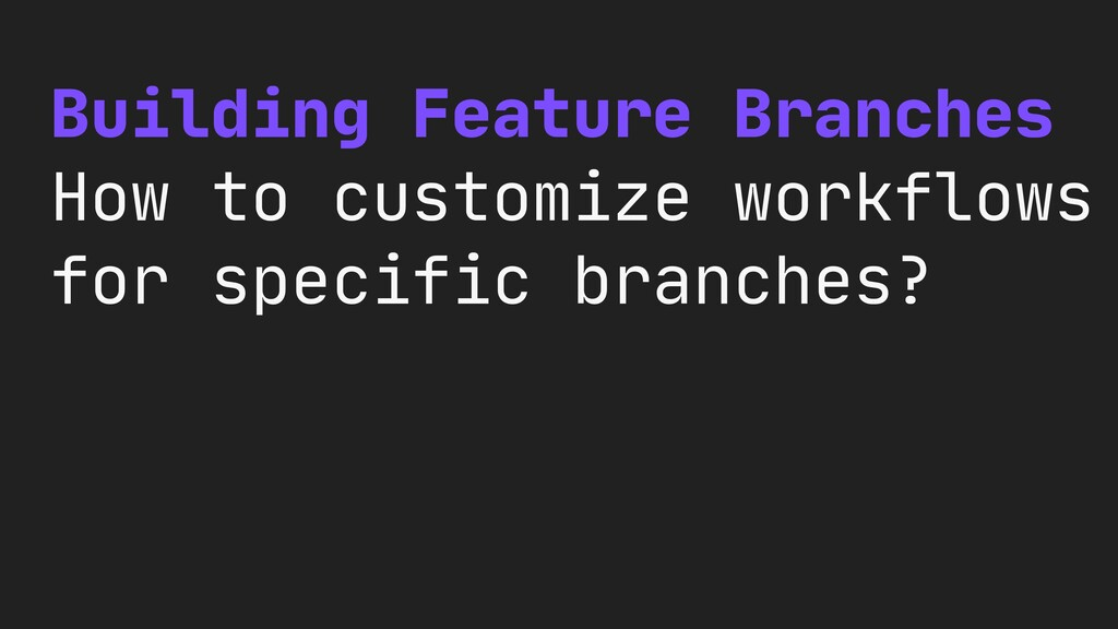Building Feature Branches  How to customize wor...