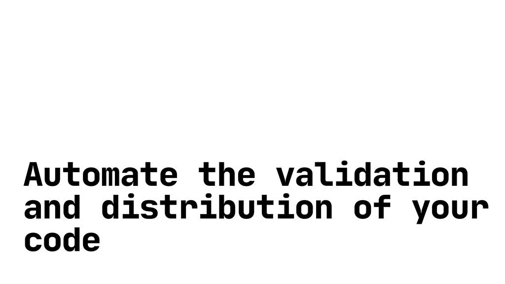 Automate the validation and distribution of you...