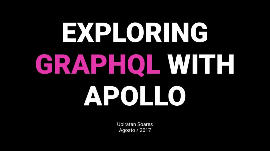 EXPLORING GRAPHQL WITH APOLLO Ubiratan Soares A...