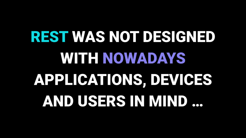 REST WAS NOT DESIGNED WITH NOWADAYS APPLICATION...