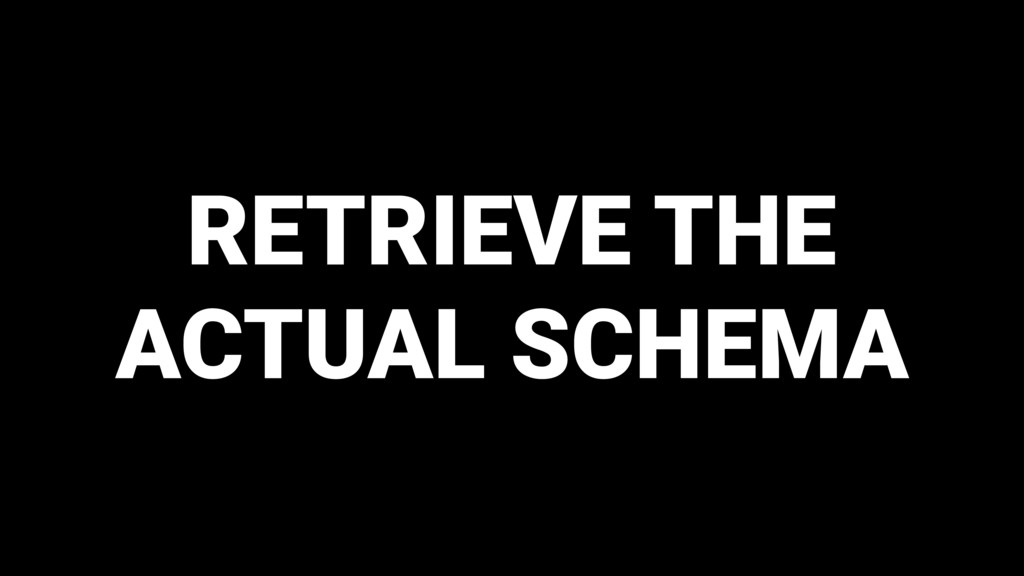 RETRIEVE THE ACTUAL SCHEMA