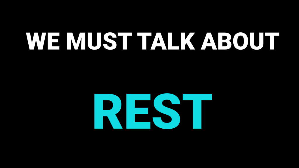 WE MUST TALK ABOUT REST