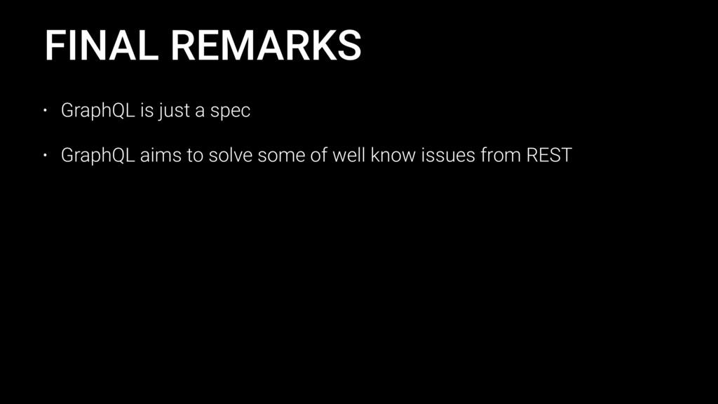 FINAL REMARKS • GraphQL is just a spec • GraphQ...