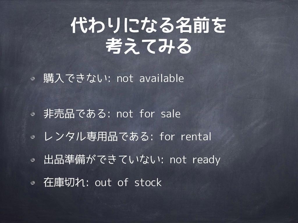 代わりになる名前を 考えてみる 購入できない: not available 非売品である: ...