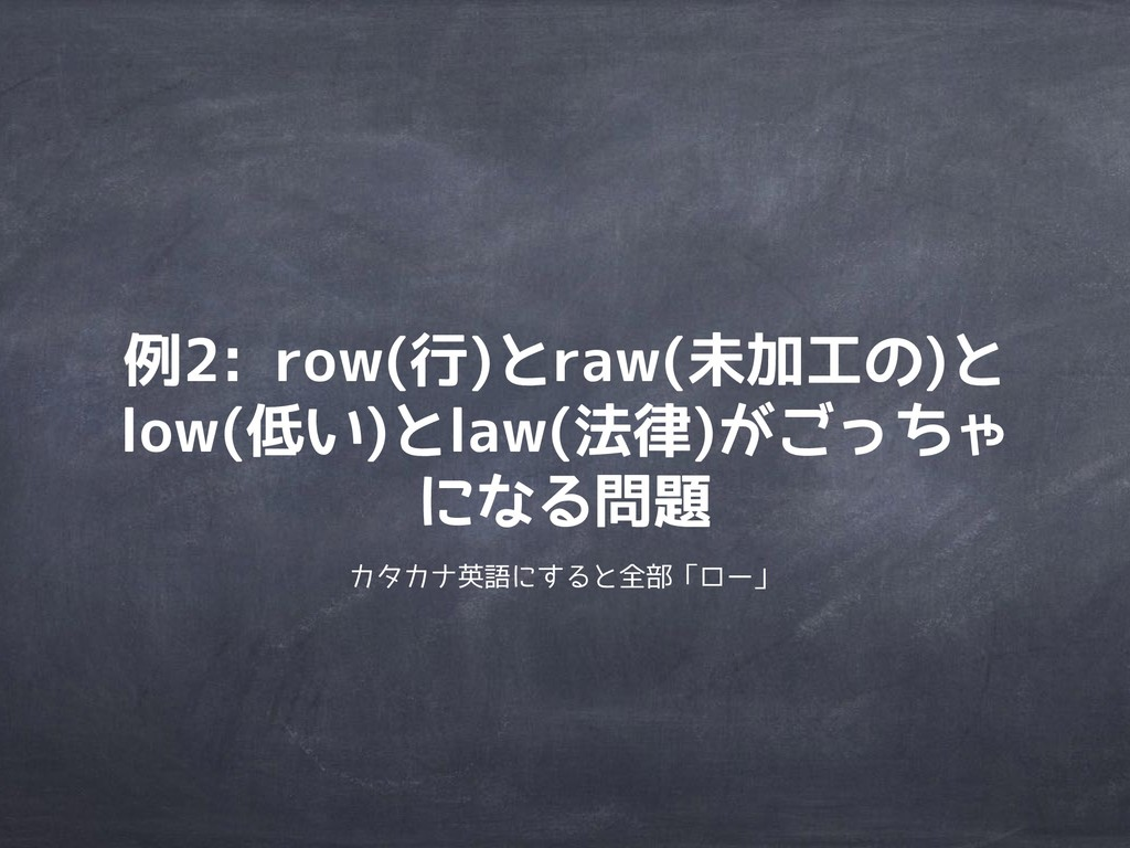 例2: row(行)とraw(未加工の)と low(低い)とlaw(法律)がごっちゃ になる問...