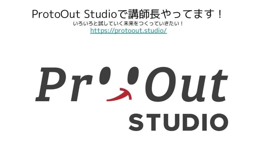 ProtoOut Studioで講師長やってます! いろいろと試していく未来をつくっていきたい...