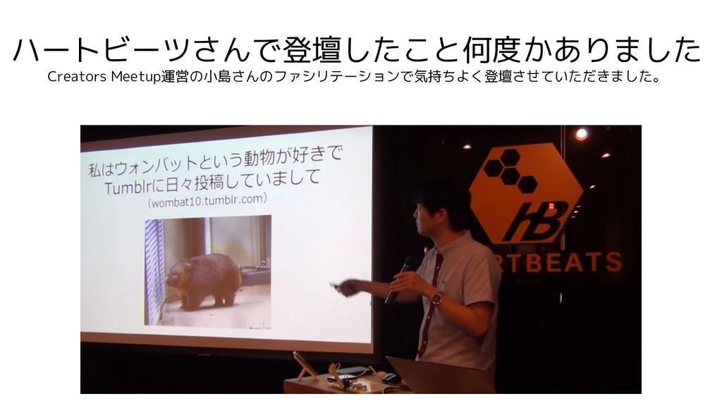 ハートビーツさんで登壇したこと何度かありました Creators Meetup運営の小島さんの...