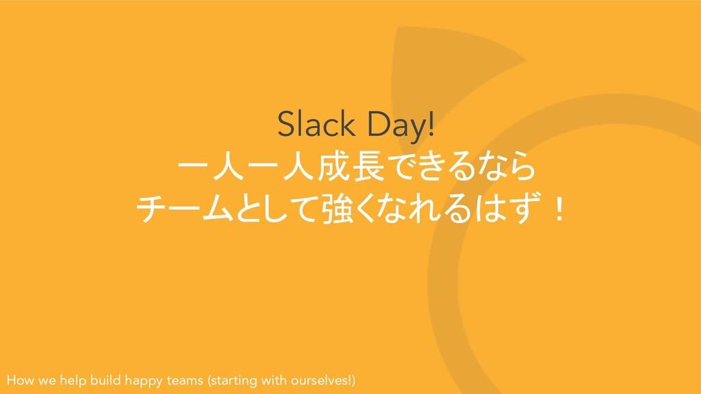 Slack Day! 一人一人成長できるなら チームとして強くなれるはず! How we he...