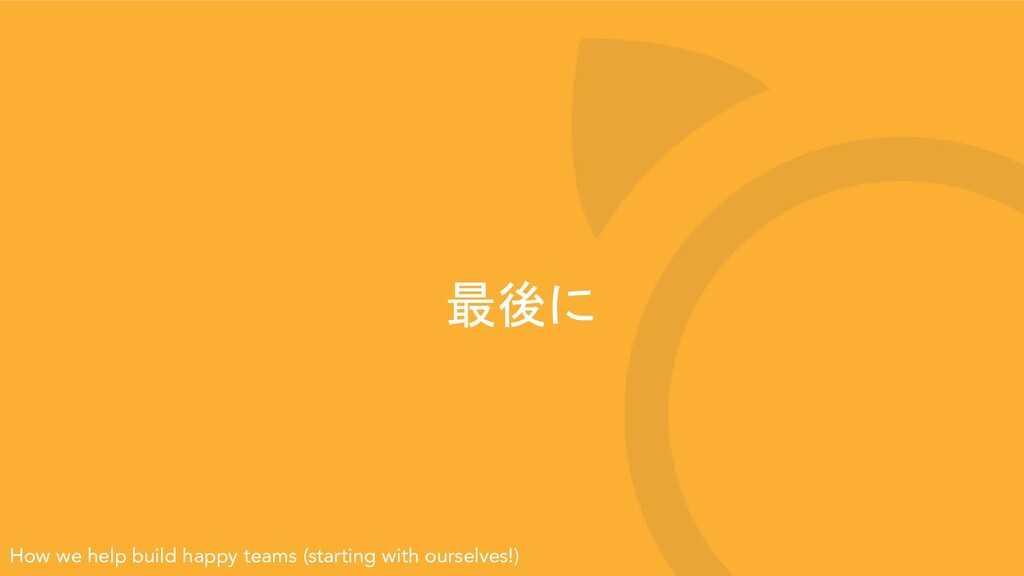 最後に How we help build happy teams (starting wit...