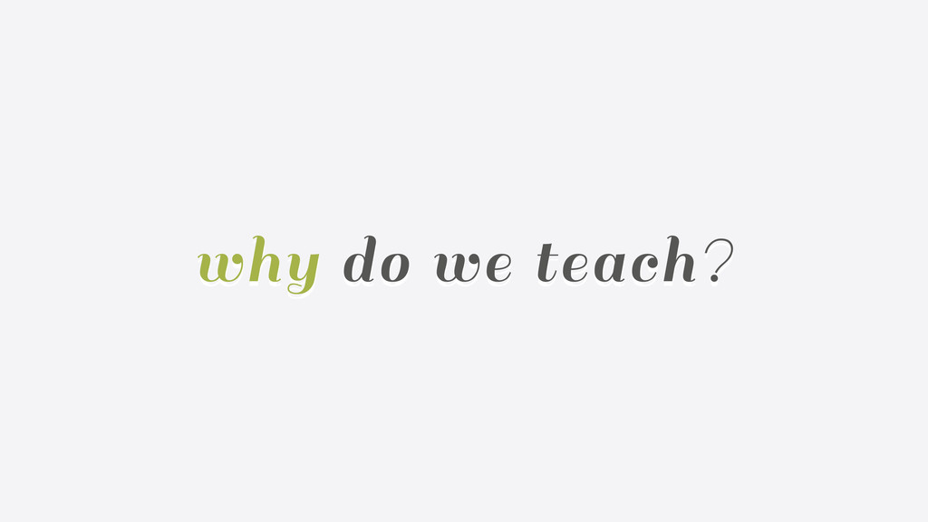 why do we teach?